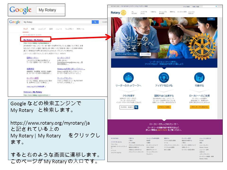 Google などの検索エンジンで My Rotary と検索します。 https://www.rotary.org/myrotary/ja と記されている上の My Rotary | My Rotary をクリックし ます。 すると右のような画面に遷移します。 このページが My Rotary の入口です。