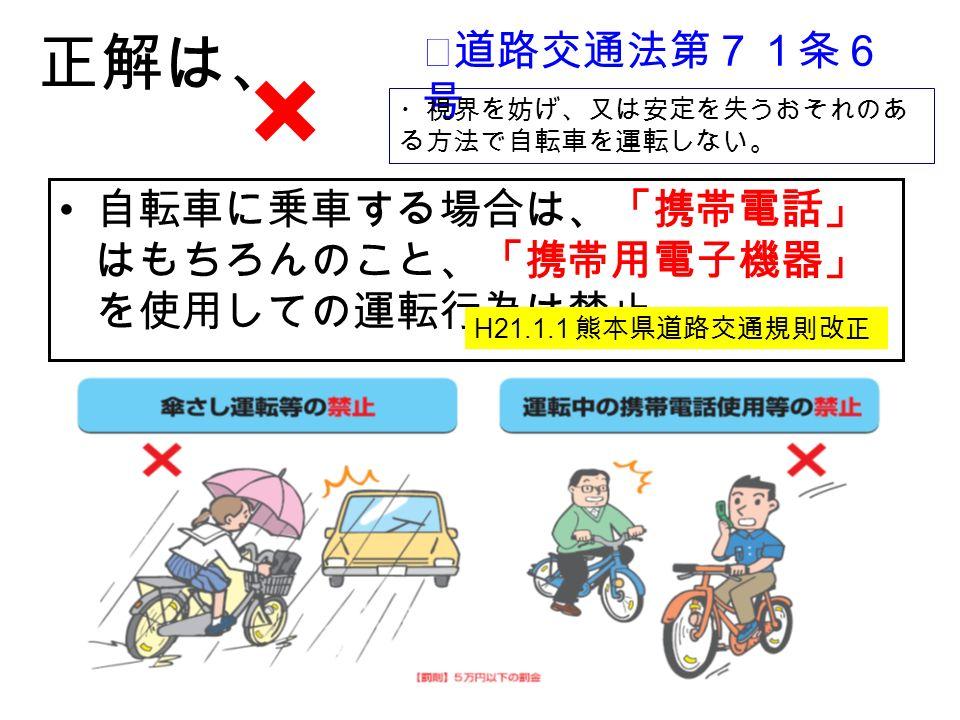 × 正解は、 自転車に乗車する場合は、「携帯電話」 はもちろんのこと、「携帯用電子機器」 を使用しての運転行為は禁止 H21.1.1 熊本県道路交通規則改正 ★道路交通法第71条6 号 ・視界を妨げ、又は安定を失うおそれのあ る方法で自転車を運転しない。