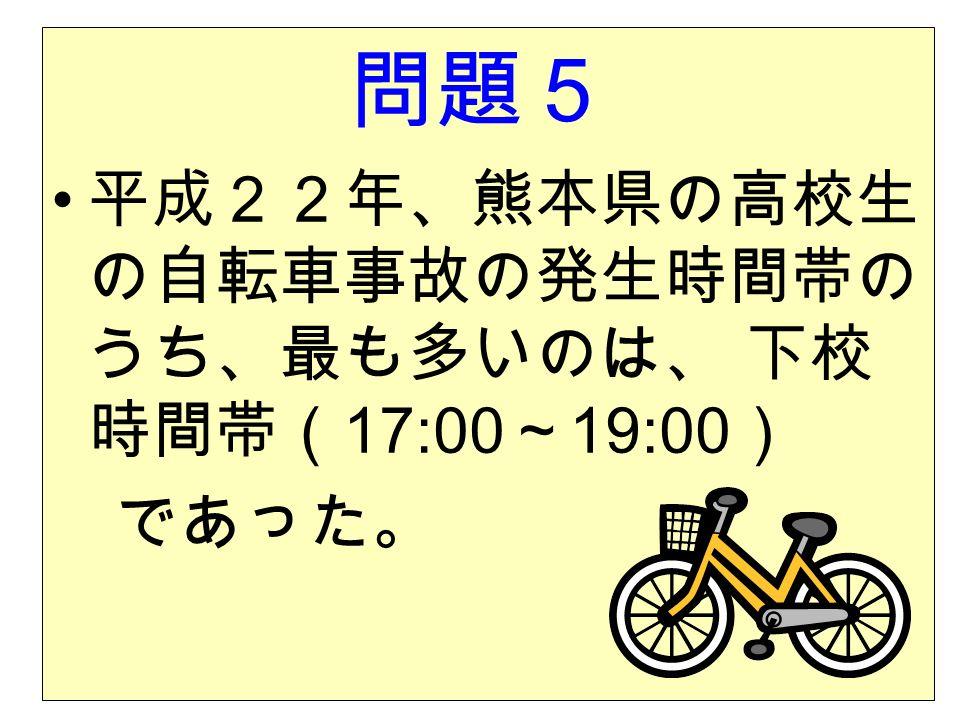 問題5 平成22年、熊本県の高校生 の自転車事故の発生時間帯の うち、最も多いのは、 下校 時間帯( 17:00 ~ 19:00 ) であった。