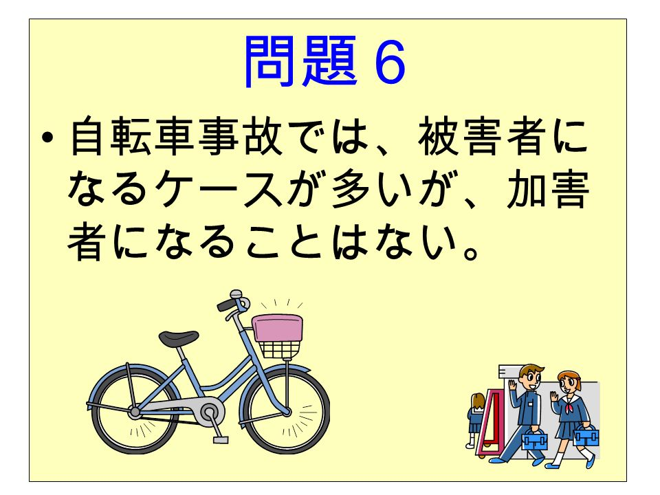 問題6 自転車事故では、被害者に なるケースが多いが、加害 者になることはない。