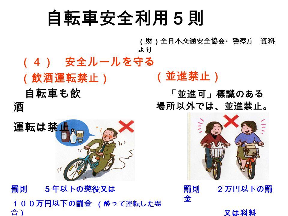 (4) 安全ルールを守る (飲酒運転禁止) 罰則 5年以下の懲役又は 100万円以下の罰金 (酔って運転した場 合) 自転車も飲 酒 運転は禁止。 自転車安全利用5則 (財)全日本交通安全協会・警察庁 資料 より 「並進可」標識のある 場所以外では、並進禁止。 (並進禁止) 罰則 2万円以下の罰 金 又は科料