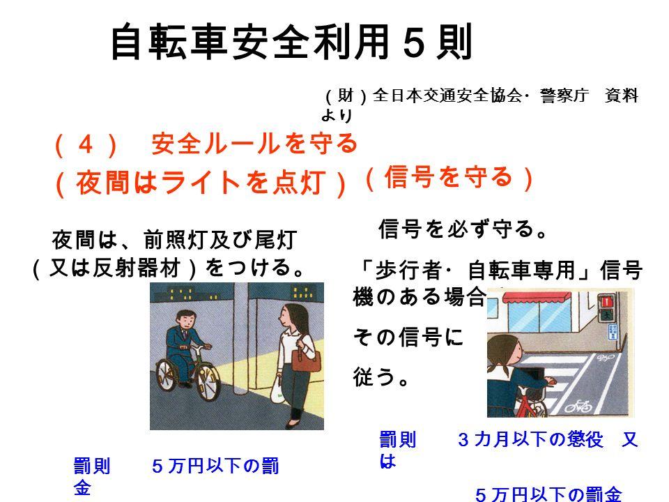 (4) 安全ルールを守る (夜間はライトを点灯) 自転車安全利用5則 (財)全日本交通安全協会・警察庁 資料 より (信号を守る) 夜間は、前照灯及び尾灯 (又は反射器材)をつける。 罰則 5万円以下の罰 金 信号を必ず守る。 「歩行者・自転車専用」信号 機のある場合は、 その信号に 従う。 罰則 3カ月以下の懲役 又 は 5万円以下の罰金