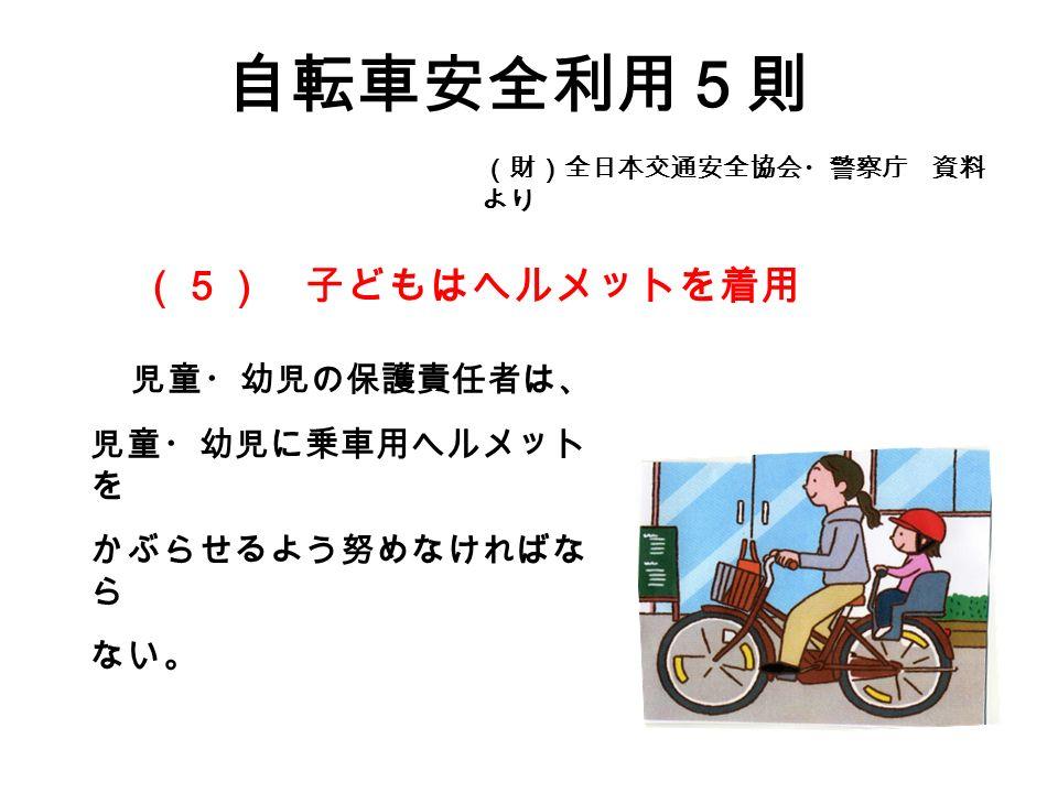 自転車安全利用5則 (財)全日本交通安全協会・警察庁 資料 より 児童・幼児の保護責任者は、 児童・幼児に乗車用ヘルメット を かぶらせるよう努めなければな ら ない。 (5) 子どもはヘルメットを着用