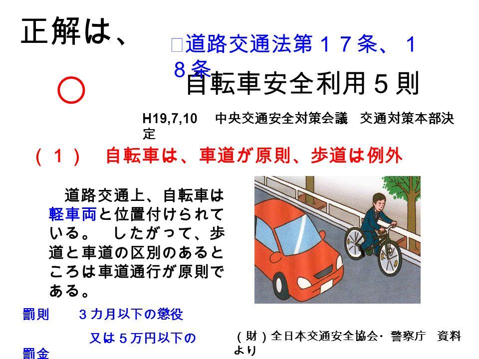 自転車安全利用5則 (1) 自転車は、車道が原則、歩道は例外 (財)全日本交通安全協会・警察庁 資料 より 道路交通上、自転車は 軽車両と位置付けられて いる。 したがって、歩 道と車道の区別のあると ころは車道通行が原則で ある。 罰則 3カ月以下の懲役 又は5万円以下の 罰金 ○ 正解は、 H19,7,10 中央交通安全対策会議 交通対策本部決 定 ★道路交通法第17条、1 8条