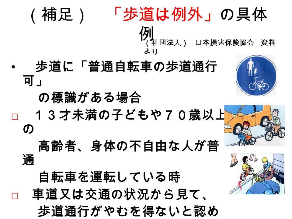 (補足) 「歩道は例外」の具体 例 歩道に「普通自転車の歩道通行 可」 の標識がある場合 □ 13才未満の子どもや70歳以上 の 高齢者、身体の不自由な人が普 通 自転車を運転している時 □ 車道又は交通の状況から見て、 歩道通行がやむを得ないと認め ら れる時 (社団法人) 日本損害保険協会 資料 より