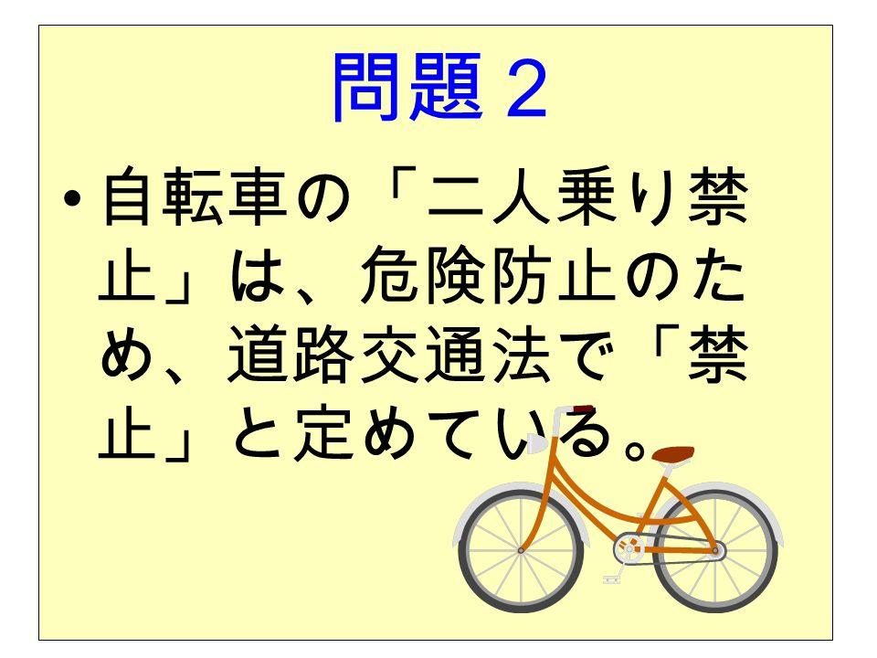 問題2 自転車の「二人乗り禁 止」は、危険防止のた め、道路交通法で「禁 止」と定めている。