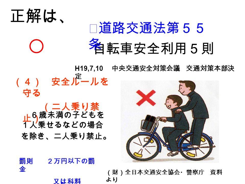 (4) 安全ルールを 守る (二人乗り禁 止) 罰則 2万円以下の罰 金 又は科料 6歳未満の子どもを 1人乗せるなどの場合 を除き、二人乗り禁止 。 正解は、 ○ 自転車安全利用5則 (財)全日本交通安全協会・警察庁 資料 より ★道路交通法第55 条 H19,7,10 中央交通安全対策会議 交通対策本部決 定