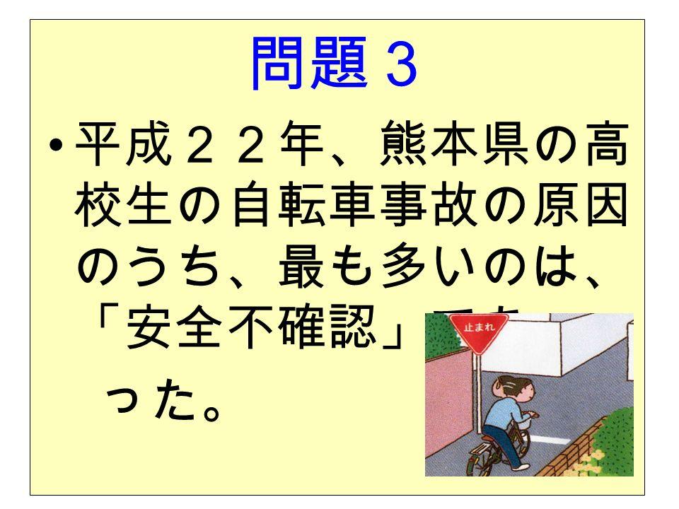 問題3 平成22年、熊本県の高 校生の自転車事故の原因 のうち、最も多いのは、 「安全不確認」であ った。