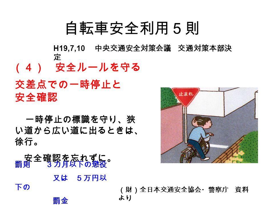 自転車安全利用5則 (財)全日本交通安全協会・警察庁 資料 より 一時停止の標識を守り、狭 い道から広い道に出るときは、 徐行。 安全確認を忘れずに。 交差点での一時停止と 安全確認 (4) 安全ルールを守る 罰則 3カ月以下の懲役 又は 5万円以 下の 罰金 H19,7,10 中央交通安全対策会議 交通対策本部決 定