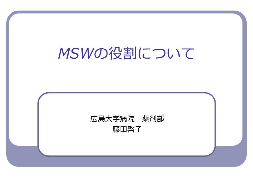 MSW の役割について 広島大学病院 薬剤部 藤田啓子