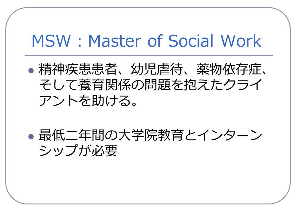 MSW : Master of Social Work 精神疾患患者、幼児虐待、薬物依存症、 そして養育関係の問題を抱えたクライ アントを助ける。 最低二年間の大学院教育とインターン シップが必要