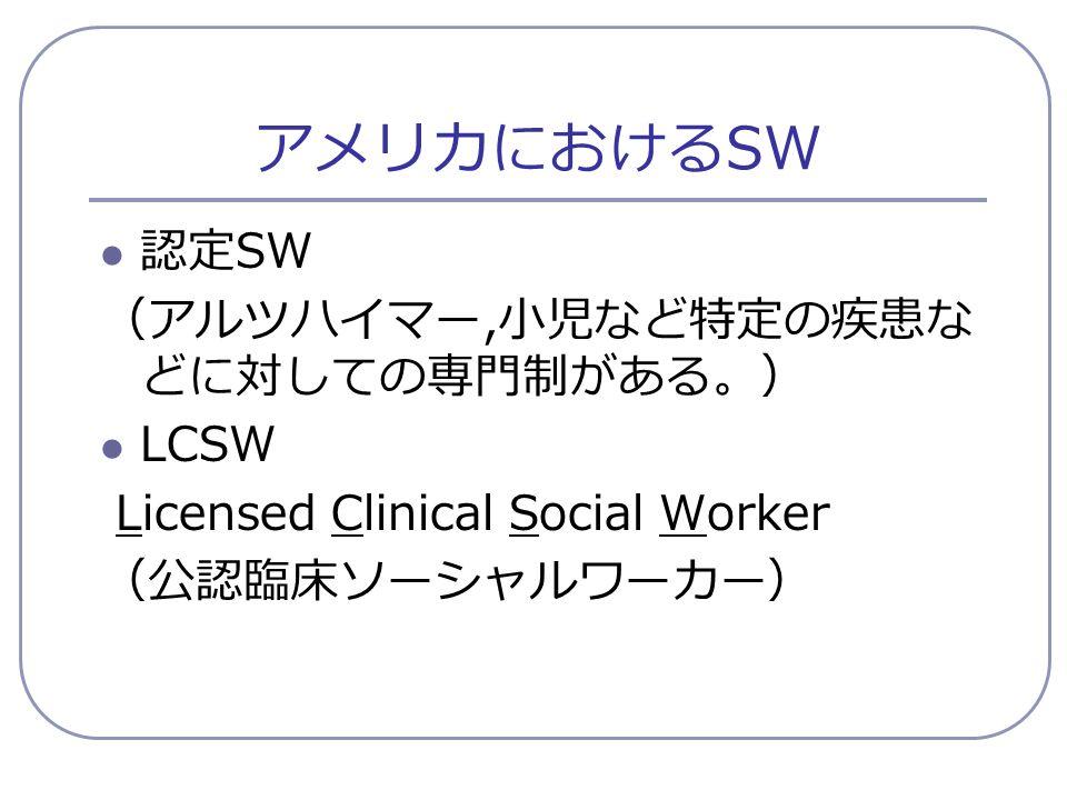 アメリカにおける SW 認定 SW (アルツハイマー, 小児など特定の疾患な どに対しての専門制がある。) LCSW Licensed Clinical Social Worker (公認臨床ソーシャルワーカー)