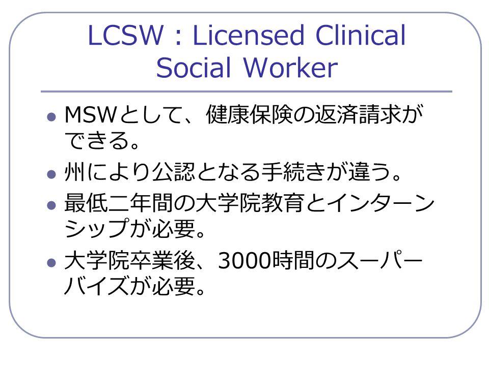LCSW : Licensed Clinical Social Worker MSW として、健康保険の返済請求が できる。 州により公認となる手続きが違う。 最低二年間の大学院教育とインターン シップが必要。 大学院卒業後、 3000 時間のスーパー バイズが必要。