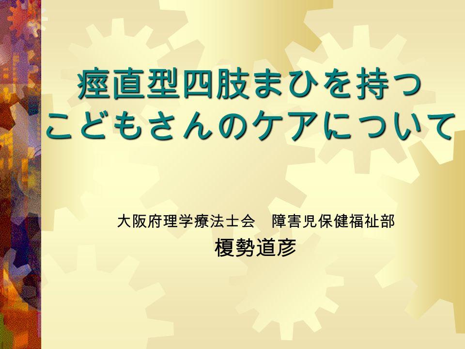 痙直型四肢まひを持つ こどもさんのケアについて 大阪府理学療法士会 障害児保健福祉部 榎勢道彦