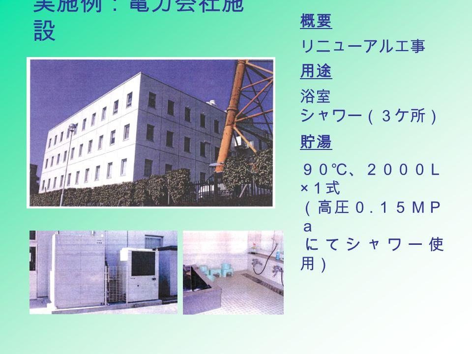 実施例:電力会社施 設 概要 リニューアル工事 用途 浴室 シャワー(3ケ所) 貯湯 90℃、2000L × 1式 (高圧0. 15MP a にてシャワー使 用)
