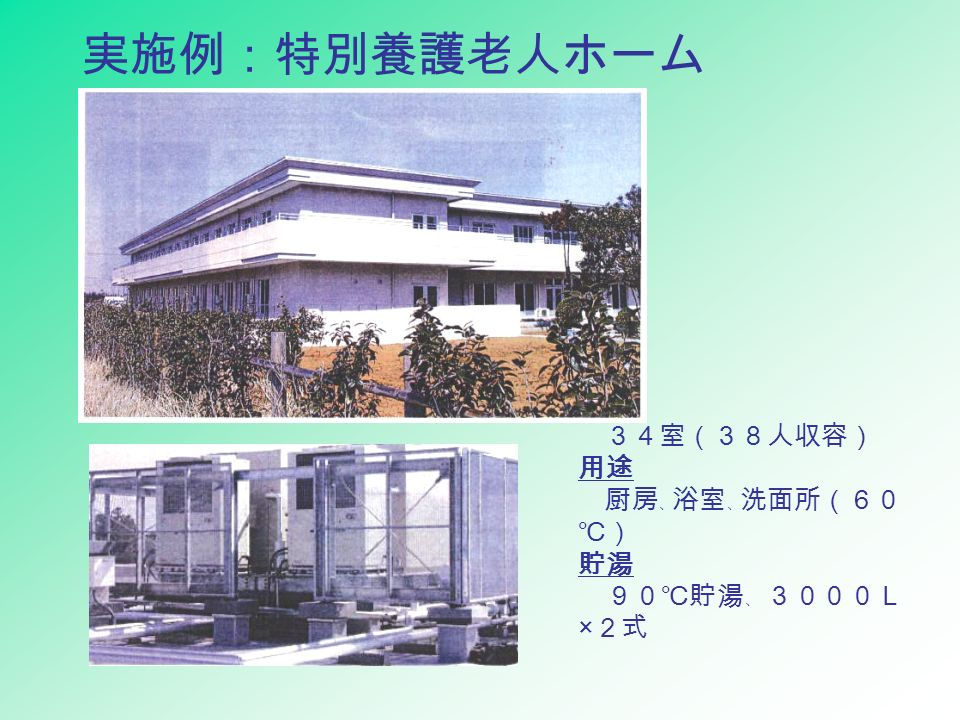 実施例:特別養護老人ホーム 概要 34室(38人収容) 用途 厨房 、 浴室 、 洗面所(60 ℃) 貯湯 90℃貯湯 、 3000L × 2式