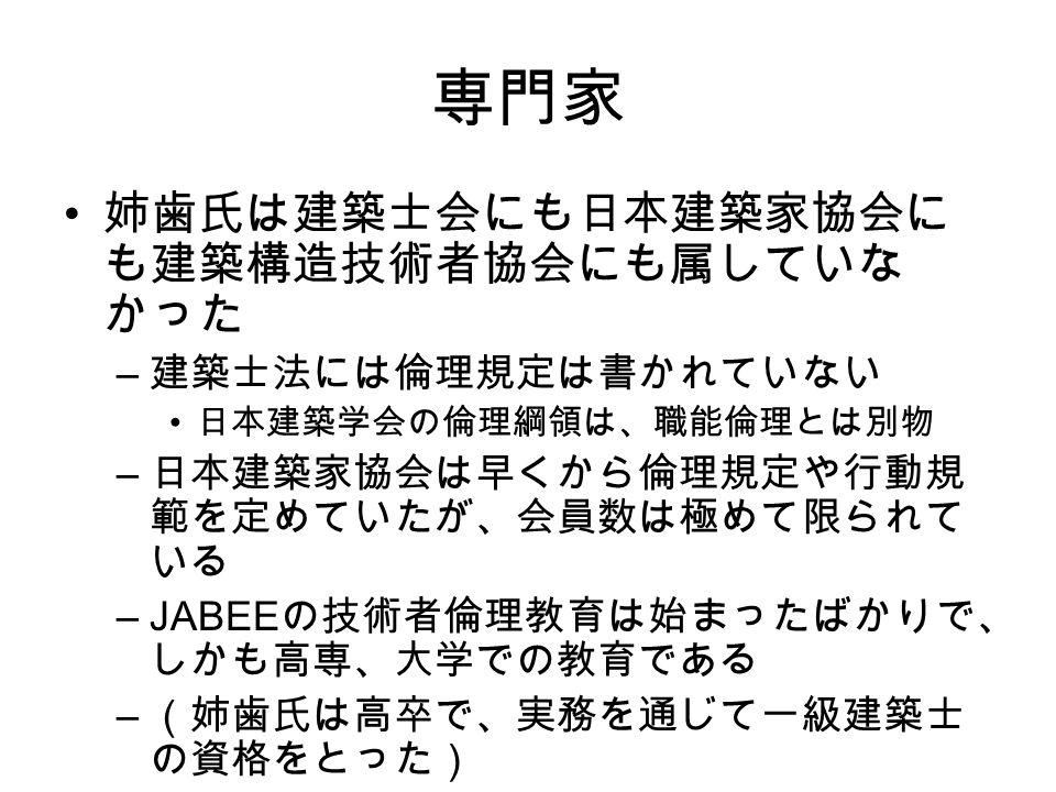 専門家 姉歯氏は建築士会にも日本建築家協会に も建築構造技術者協会にも属していな かった – 建築士法には倫理規定は書かれていない 日本建築学会の倫理綱領は、職能倫理とは別物 – 日本建築家協会は早くから倫理規定や行動規 範を定めていたが、会員数は極めて限られて いる –JABEE の技術者倫理教育は始まったばかりで、 しかも高専、大学での教育である – (姉歯氏は高卒で、実務を通じて一級建築士 の資格をとった)