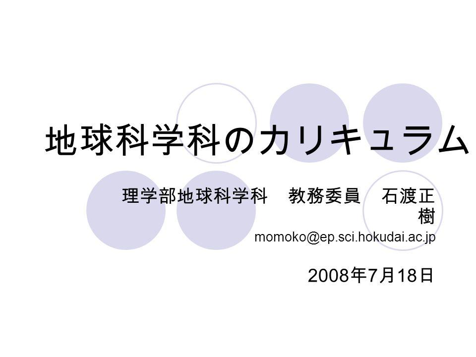 地球科学科のカリキュラム 理学部地球科学科 教務委員 石渡正 樹 momoko@ep.sci.hokudai.ac.jp 2008 年 7 月 18 日