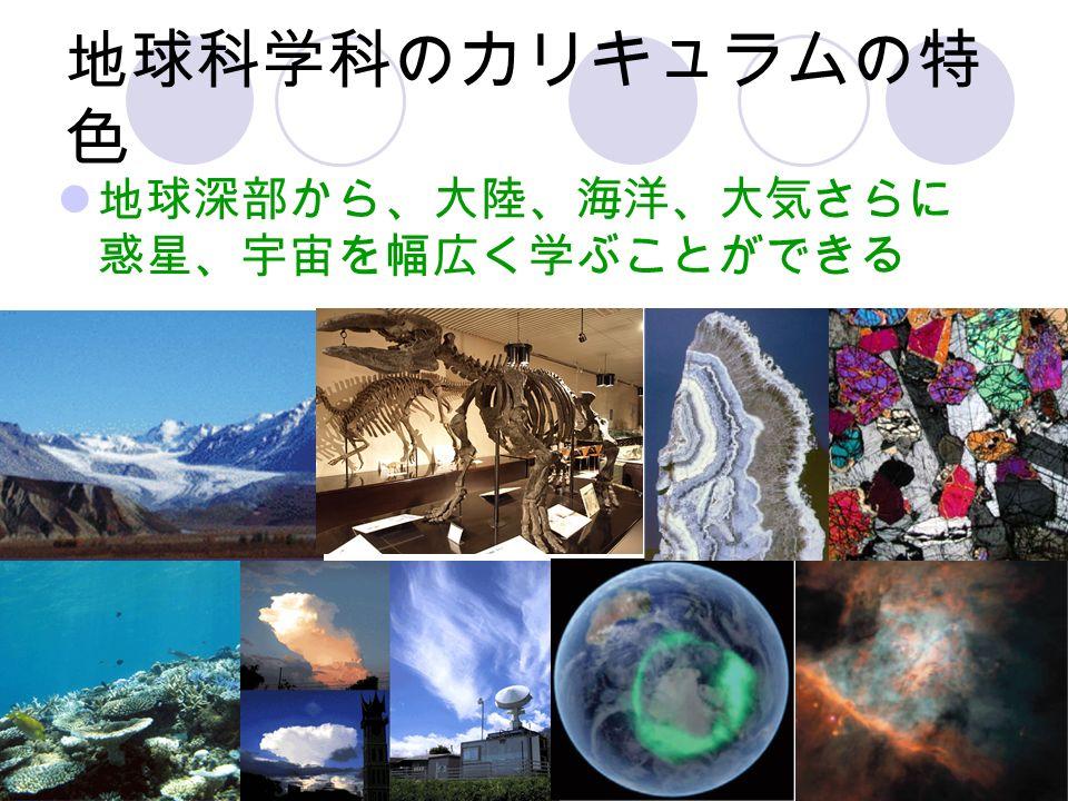 地球科学科のカリキュラムの特 色 地球深部から、大陸、海洋、大気さらに 惑星、宇宙を幅広く学ぶことができる