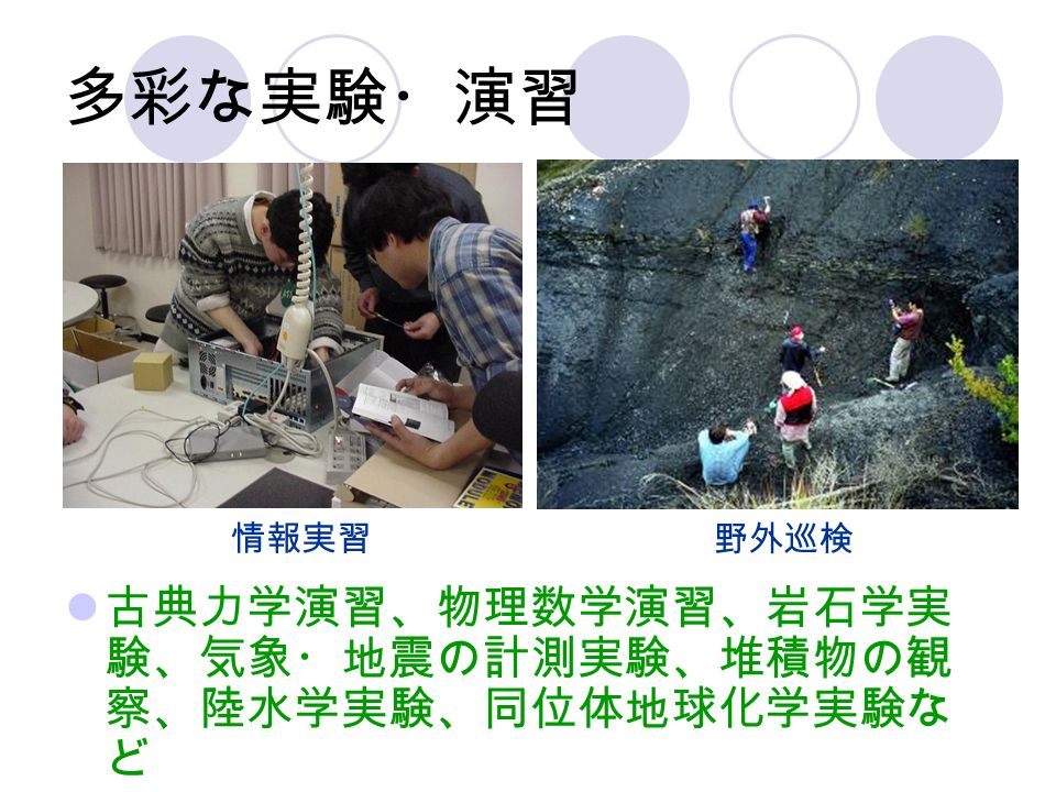 多彩な実験・演習 情報実習 野外巡検 古典力学演習、物理数学演習、岩石学実 験、気象・地震の計測実験、堆積物の観 察、陸水学実験、同位体地球化学実験な ど