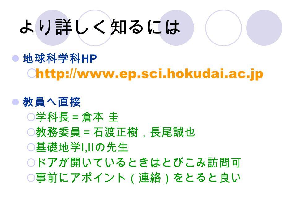 より詳しく知るには 地球科学科 HP  http://www.ep.sci.hokudai.ac.jp 教員へ直接  学科長=倉本 圭  教務委員=石渡正樹,長尾誠也  基礎地学 I,II の先生  ドアが開いているときはとびこみ訪問可  事前にアポイント(連絡)をとると良い