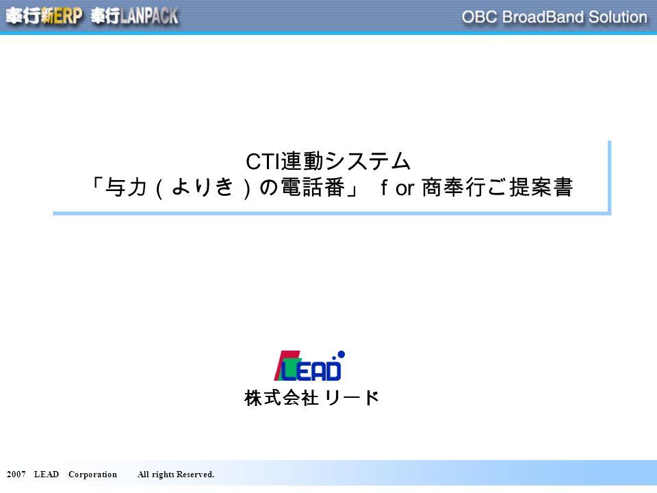 2007 LEAD Corporation All rights Reserved. CTI 連動システム 「与力(よりき)の電話番」 f or 商奉行ご提案書 株式会社 リード