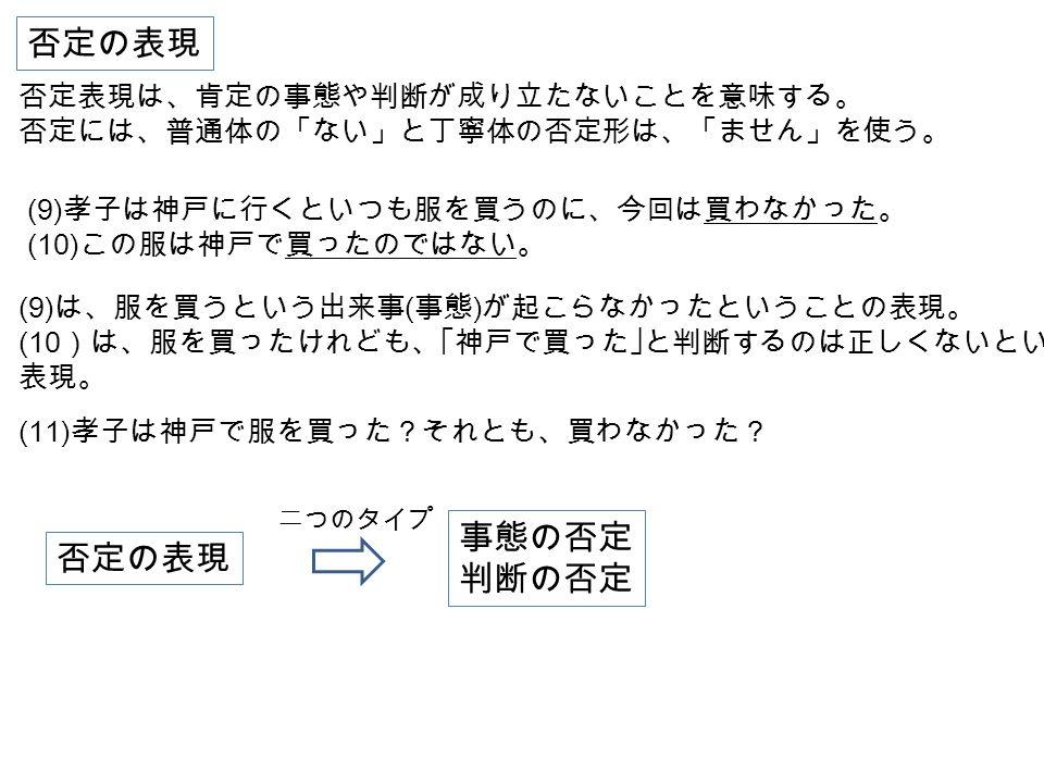 否定の表現 否定表現は、肯定の事態や判断が成り立たないことを意味する。 否定には、普通体の「ない」と丁寧体の否定形は、「ません」を使う。 事態の否定 判断の否定 (9) 孝子は神戸に行くといつも服を買うのに、今回は買わなかった。 (10) この服は神戸で買ったのではない。 (11) 孝子は神戸で服を買った?それとも、買わなかった? (9) は、服を買うという出来事 ( 事態 ) が起こらなかったということの表現。 (10 )は、服を買ったけれども、「神戸で買った」と判断するのは正しくないという 表現。 否定の表現 二つのタイプ