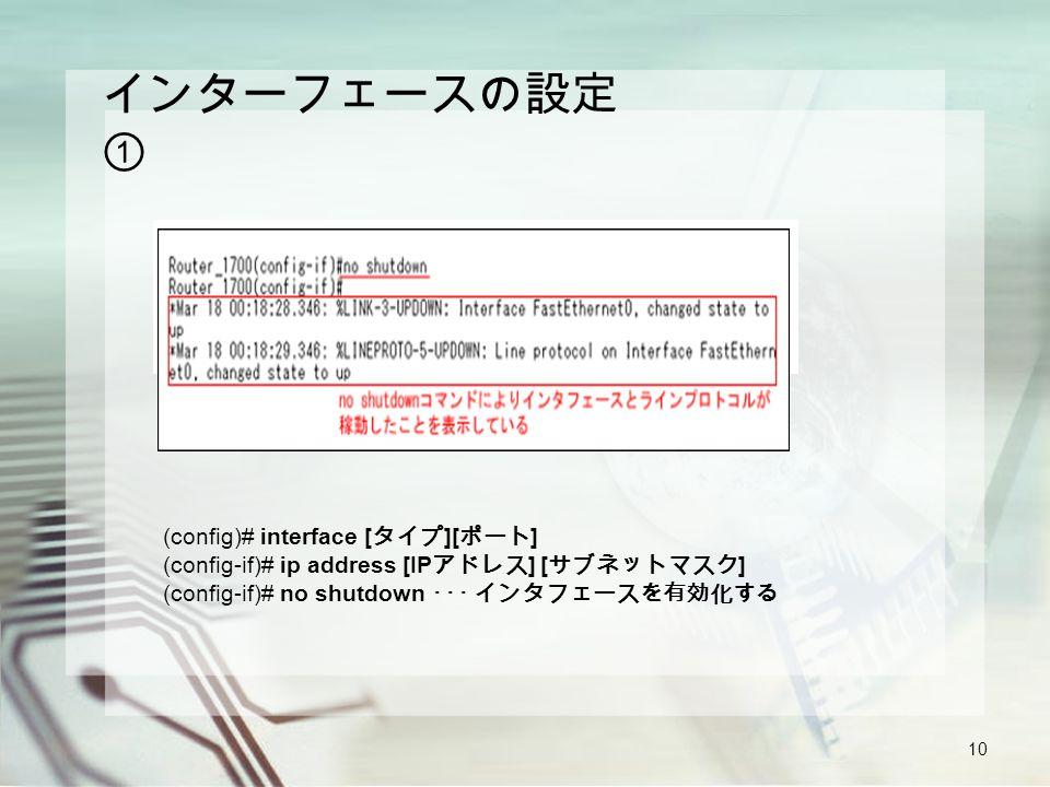 10 インターフェースの設定 ① (config)# interface [ タイプ ][ ポート ] (config-if)# ip address [IP アドレス ] [ サブネットマスク ] (config-if)# no shutdown ・・・ インタフェースを有効化する
