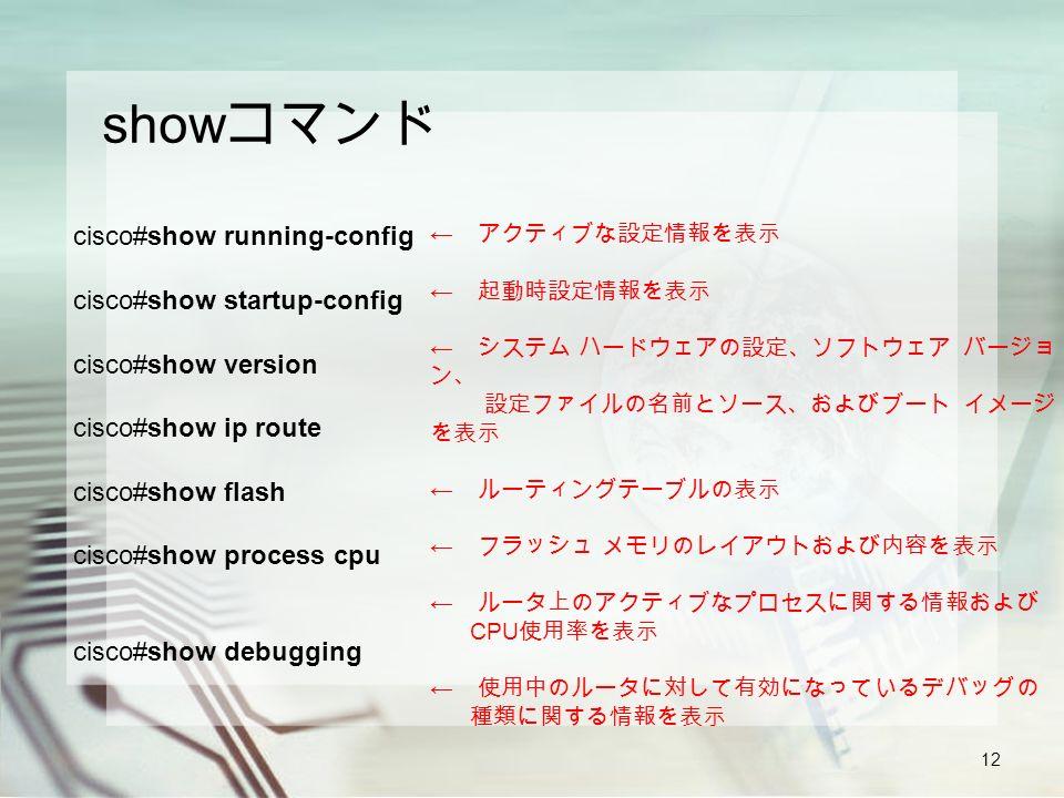12 show コマンド cisco#show running-config cisco#show startup-config cisco#show version cisco#show ip route cisco#show flash cisco#show process cpu cisco#show debugging ← アクティブな設定情報を表示 ← 起動時設定情報を表示 ← システム ハードウェアの設定、ソフトウェア バージョ ン、 設定ファイルの名前とソース、およびブート イメージ を表示 ← ルーティングテーブルの表示 ← フラッシュ メモリのレイアウトおよび内容を表示 ← ルータ上のアクティブなプロセスに関する情報および CPU 使用率を表示 ← 使用中のルータに対して有効になっているデバッグの 種類に関する情報を表示
