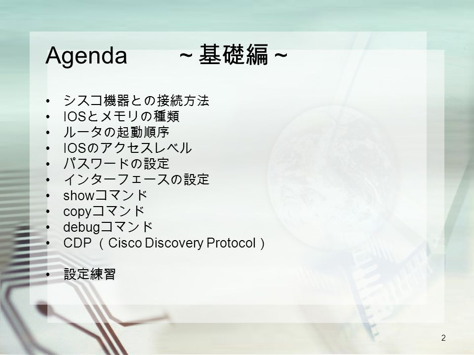 2 Agenda ~基礎編~ シスコ機器との接続方法 IOS とメモリの種類 ルータの起動順序 IOS のアクセスレベル パスワードの設定 インターフェースの設定 show コマンド copy コマンド debug コマンド CDP ( Cisco Discovery Protocol ) 設定練習