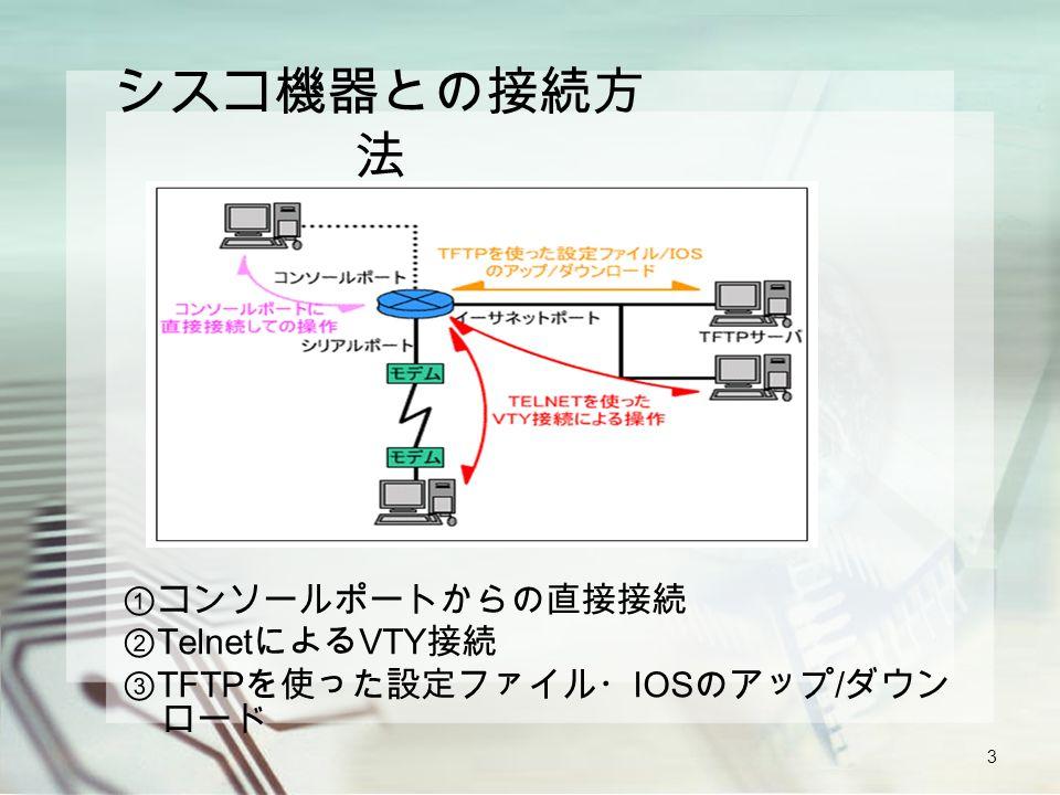 3 シスコ機器との接続方 法 ①コンソールポートからの直接接続 ② Telnet による VTY 接続 ③ TFTP を使った設定ファイル・ IOS のアップ / ダウン ロード