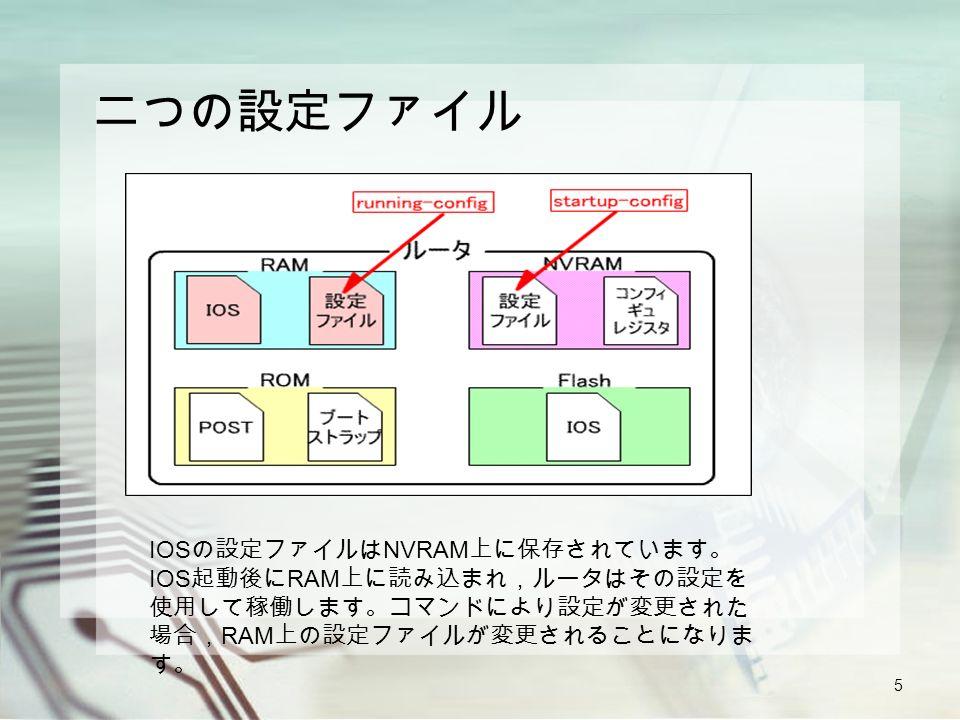5 二つの設定ファイル IOS の設定ファイルは NVRAM 上に保存されています。 IOS 起動後に RAM 上に読み込まれ,ルータはその設定を 使用して稼働します。コマンドにより設定が変更された 場合, RAM 上の設定ファイルが変更されることになりま す。