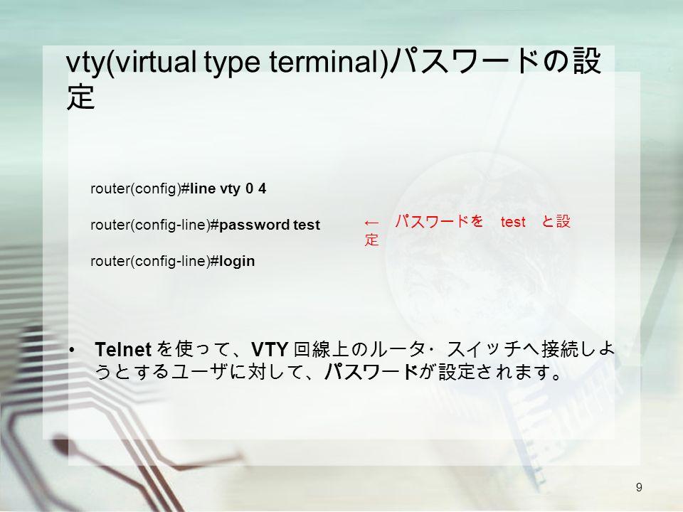 9 vty(virtual type terminal) パスワードの設 定 Telnet を使って、 VTY 回線上のルータ・スイッチへ接続しよ うとするユーザに対して、パスワードが設定されます。 router(config)#line vty 0 4 router(config-line)#password test router(config-line)#login ← パスワードを test と設 定