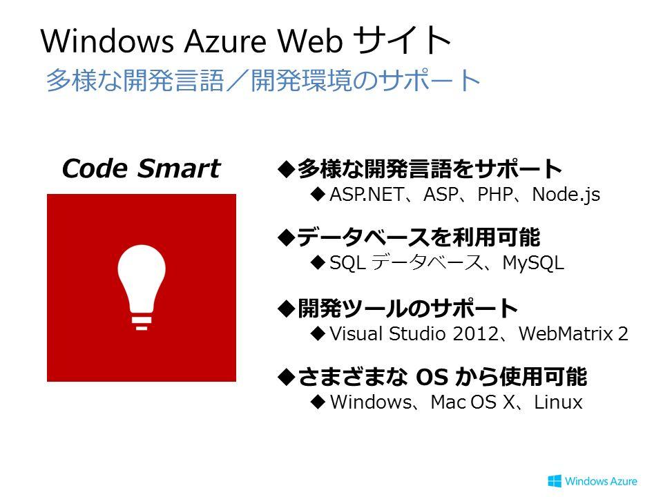 Windows Azure Web サイト 多様な開発言語/開発環境のサポート Code Smart  多様な開発言語をサポート  ASP.NET、ASP、PHP、Node.js  データベースを利用可能  SQL データベース、MySQL  開発ツールのサポート  Visual Studio 2012、WebMatrix 2  さまざまな OS から使用可能  Windows、Mac OS X、Linux