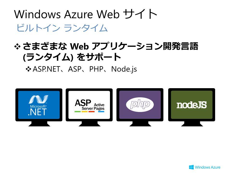 Windows Azure Web サイト ❖さまざまな Web アプリケーション開発言語 ( ランタイム ) をサポート ❖ ASP.NET 、 ASP 、 PHP 、 Node.js ビルトイン ランタイム