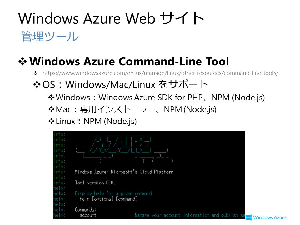 Windows Azure Web サイト ❖ Windows Azure Command-Line Tool ❖     ❖ OS : Windows/Mac/Linux をサポート ❖ Windows : Windows Azure SDK for PHP 、 NPM (Node.js) ❖ Mac :専用インストーラー、 NPM (Node.js) ❖ Linux : NPM (Node.js) 管理ツール
