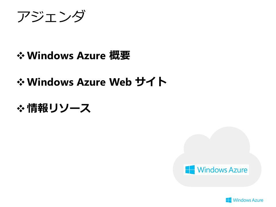 アジェンダ ❖ Windows Azure 概要 ❖ Windows Azure Web サイト ❖情報リソース