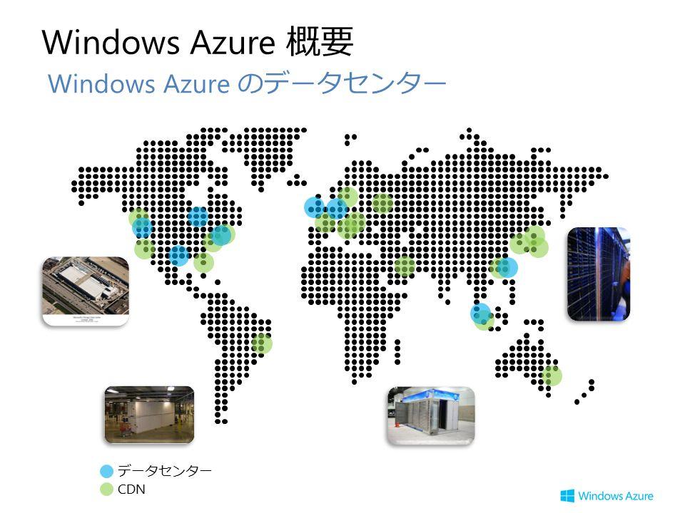 Windows Azure 概要 Windows Azure のデータセンター データセンター CDN