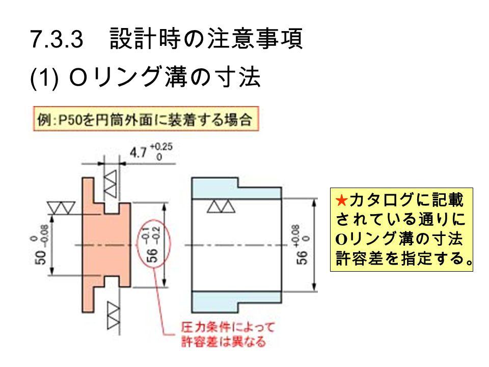 7.3.3 設計時の注意事項 (1) Oリング溝の寸法 ★カタログに記載 されている通りに O リング溝の寸法 許容差を指定する。