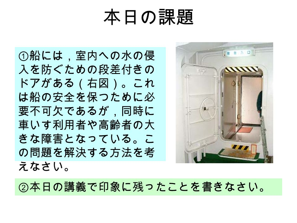 本日の課題 ①船には,室内への水の侵 入を防ぐための段差付きの ドアがある(右図)。これ は船の安全を保つために必 要不可欠であるが,同時に 車いす利用者や高齢者の大 きな障害となっている。こ の問題を解決する方法を考 えなさい。 ②本日の講義で印象に残ったことを書きなさい。