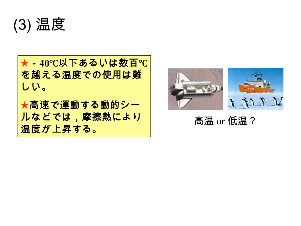 (3) 温度 ★- 40 ℃以下あるいは数百℃ を越える温度での使用は難 しい。 ★高速で運動する動的シー ルなどでは,摩擦熱により 温度が上昇する。 高温 or 低温?
