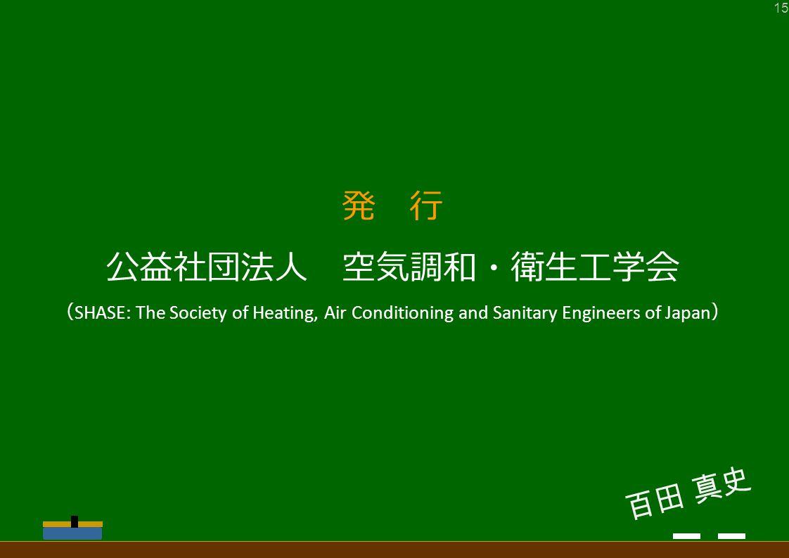 発 行 公益社団法人 空気調和・衛生工学会 ( SHASE: The Society of Heating, Air Conditioning and Sanitary Engineers of Japan ) 百田 真史 15