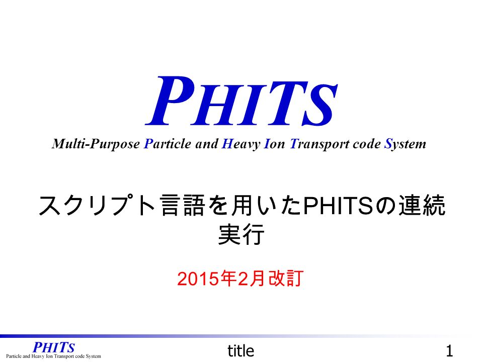 P HI T S スクリプト言語を用いた PHITS の連続 実行 Multi-Purpose Particle and Heavy Ion Transport code System title 年 2 月改訂