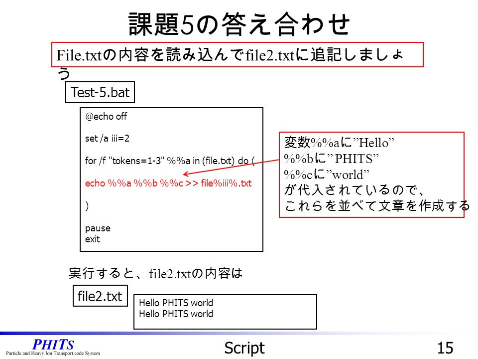 15Script File.txt の内容を読み込んで file2.txt に追記しましょ う 課題 5 の答え合わせ off set /a iii=2 for /f tokens=1-3 %a in (file.txt) do ( echo %a %b %c >> file%iii%.txt ) pause exit 変数 %a に Hello %b に PHITS %c に world が代入されているので、 これらを並べて文章を作成する 実行すると、 file2.txt の内容は file2.txt Hello PHITS world
