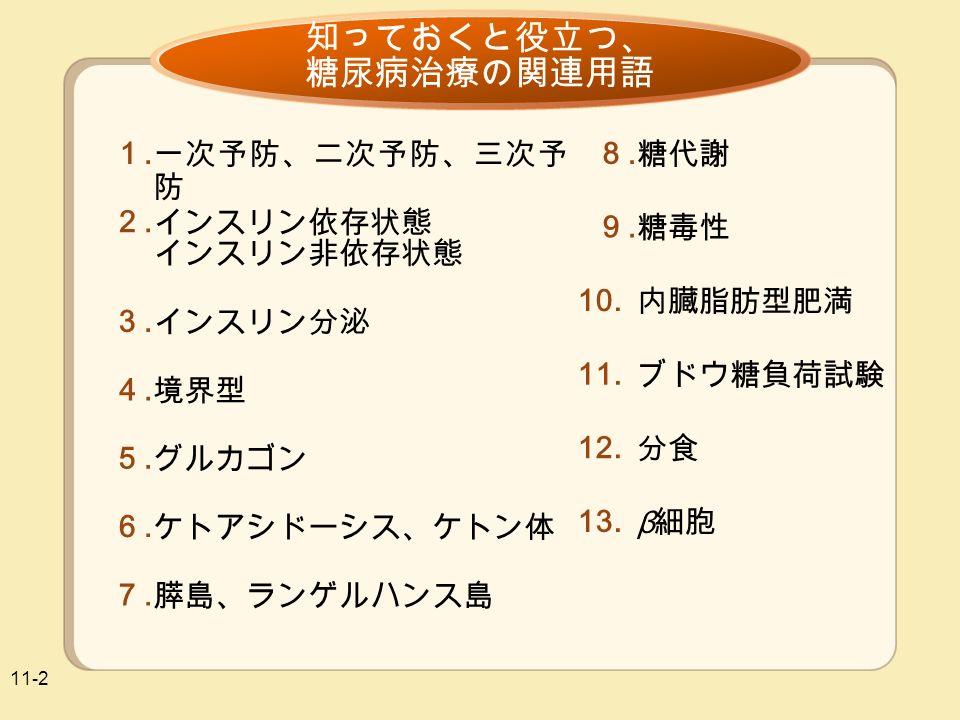 11-2 知っておくと役立つ、 糖尿病治療の関連用語 一次予防、二次予防、三次予 防 1.1. インスリン依存状態 インスリン非依存状態 2.2.