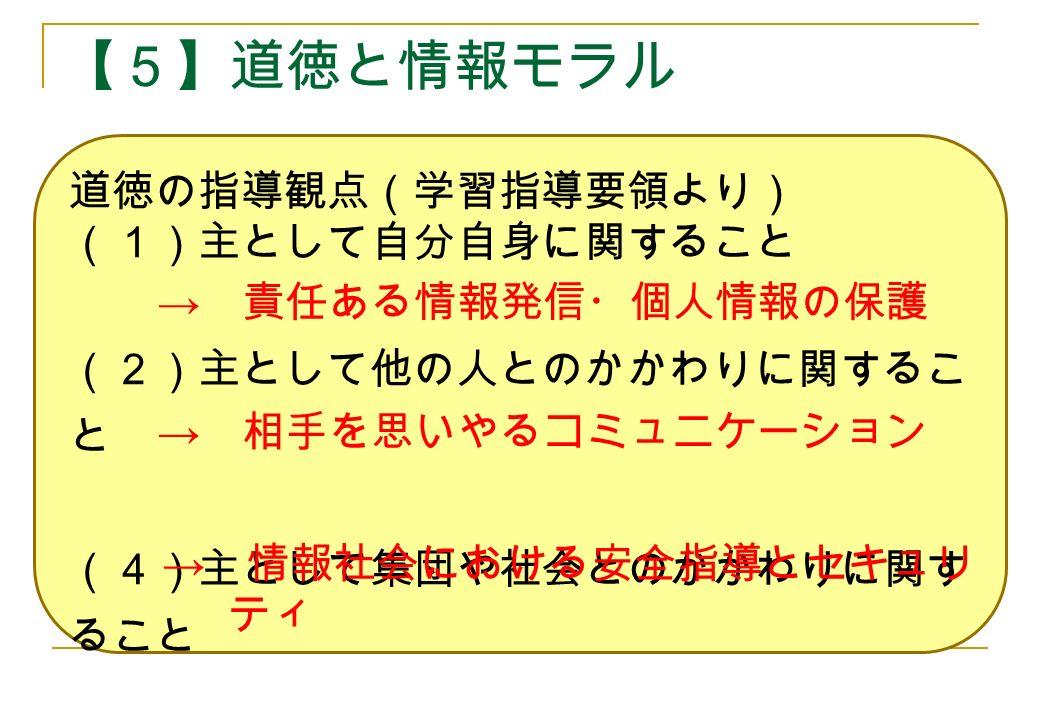【5】道徳と情報モラル 道徳の指導観点(学習指導要領より) (1)主として自分自身に関すること (2)主として他の人とのかかわりに関するこ と (4)主として集団や社会とのかかわりに関す ること → 責任ある情報発信・個人情報の保護 → 相手を思いやるコミュニケーション → 情報社会における安全指導とセキュリ ティ