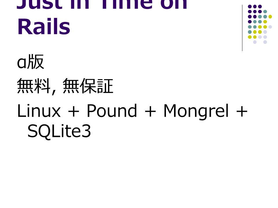 Just in Time on Rails α 版 無料, 無保証 Linux + Pound + Mongrel + SQLite3