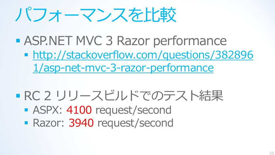 パフォーマンスを比較  ASP.NET MVC 3 Razor performance    1/asp-net-mvc-3-razor-performance   1/asp-net-mvc-3-razor-performance  RC 2 リリースビルドでのテスト結果  ASPX: 4100 request/second  Razor: 3940 request/second 22