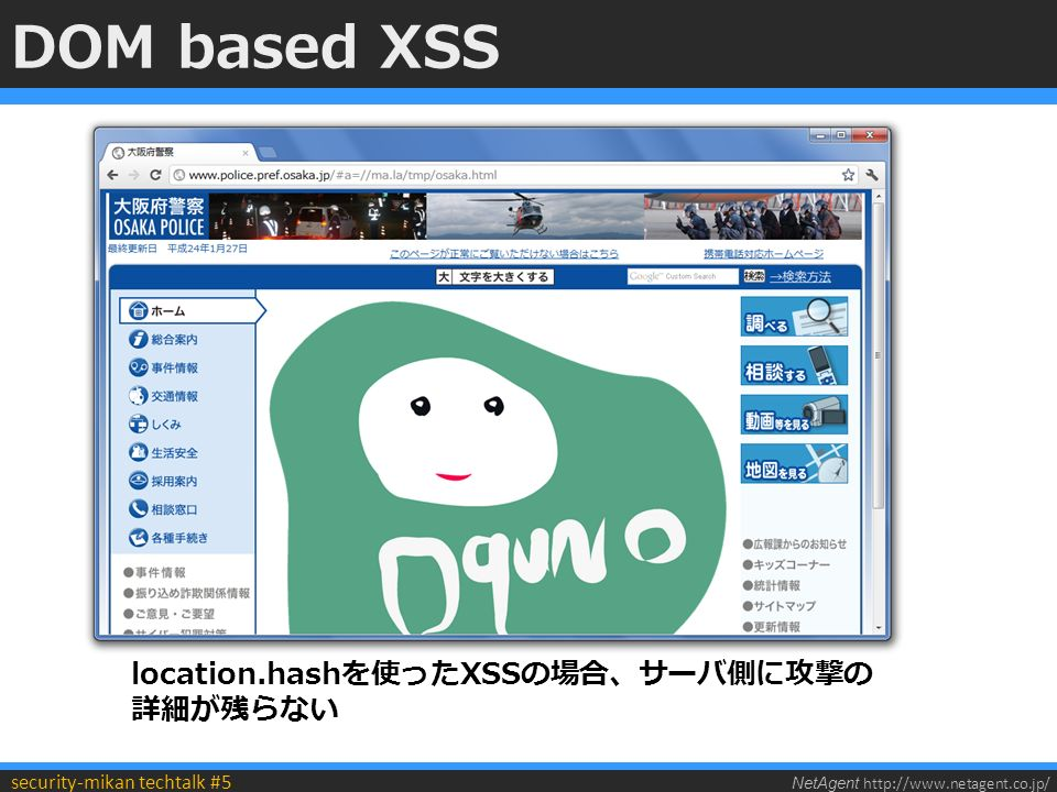 NetAgent http://www.netagent.co.jp/ security-mikan techtalk #5 DOM based XSS location.hashを使ったXSSの場合、サーバ側に攻撃の 詳細が残らない