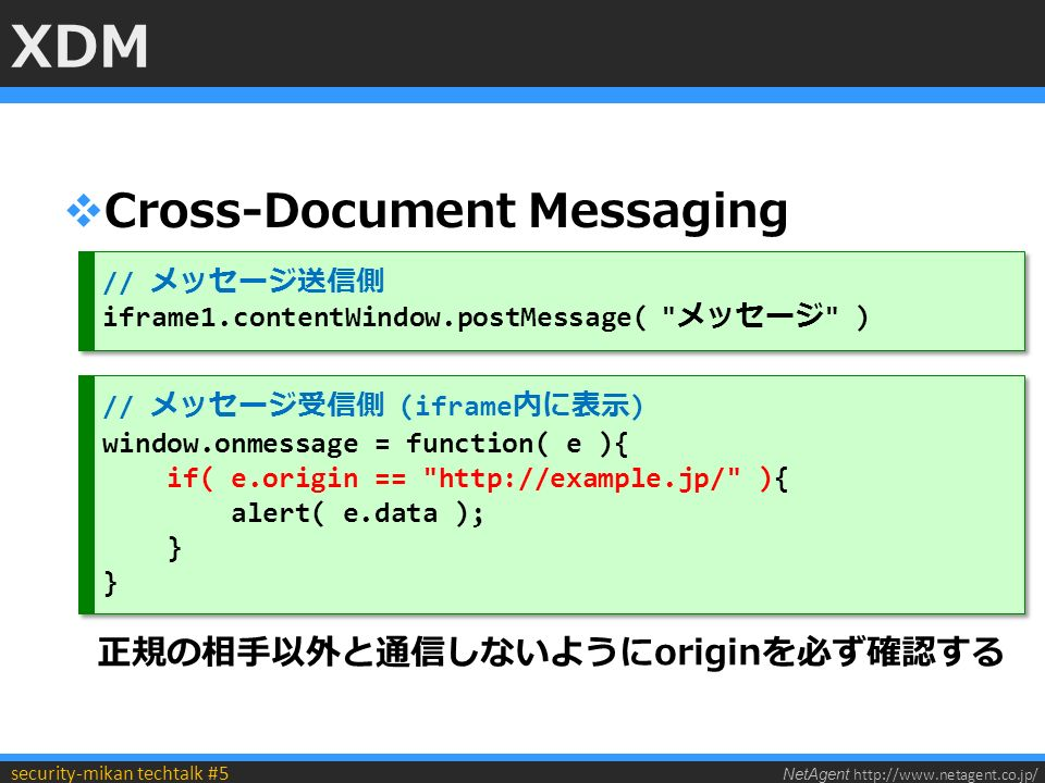 NetAgent http://www.netagent.co.jp/ security-mikan techtalk #5 XDM  Cross-Document Messaging // メッセージ送信側 iframe1.contentWindow.postMessage( メッセージ ) // メッセージ送信側 iframe1.contentWindow.postMessage( メッセージ ) // メッセージ受信側 (iframe 内に表示 ) window.onmessage = function( e ){ if( e.origin == http://example.jp/ ){ alert( e.data ); } // メッセージ受信側 (iframe 内に表示 ) window.onmessage = function( e ){ if( e.origin == http://example.jp/ ){ alert( e.data ); } 正規の相手以外と通信しないようにoriginを必ず確認する